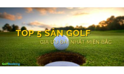 TOP 5 SÂN GOLF CÓ GIÁ ƯU ĐÃI NHẤT MIỀN BẮC